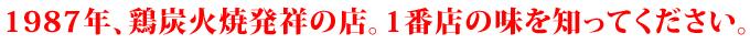 1987年、宮崎地鶏炭火焼発祥の店。1番店の味を知ってください。