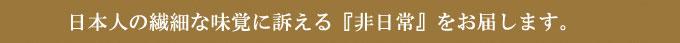 日本人の繊細な味覚に訴える非日常をお届けします。